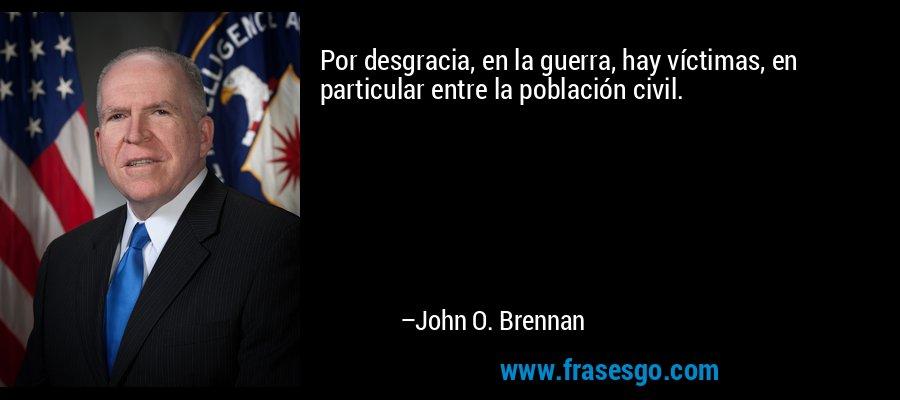 Por desgracia, en la guerra, hay víctimas, en particular entre la población civil. – John O. Brennan