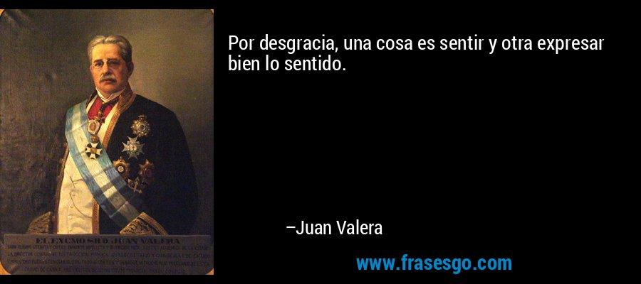 Por desgracia, una cosa es sentir y otra expresar bien lo sentido. – Juan Valera