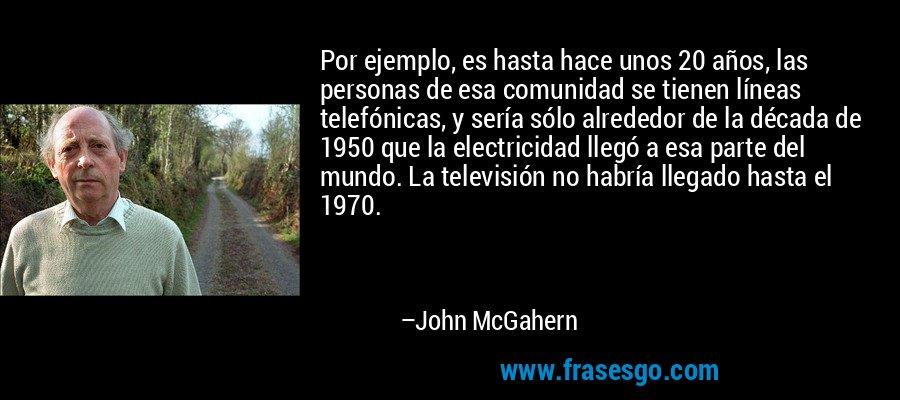 Por ejemplo, es hasta hace unos 20 años, las personas de esa comunidad se tienen líneas telefónicas, y sería sólo alrededor de la década de 1950 que la electricidad llegó a esa parte del mundo. La televisión no habría llegado hasta el 1970. – John McGahern