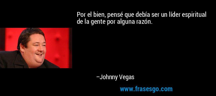 Por el bien, pensé que debía ser un líder espiritual de la gente por alguna razón. – Johnny Vegas