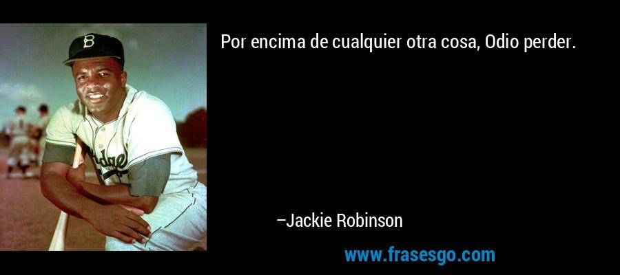 Por encima de cualquier otra cosa, Odio perder. – Jackie Robinson
