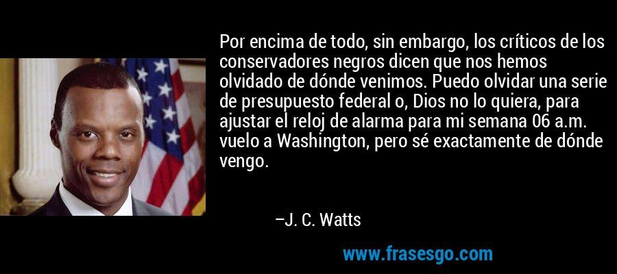 Por encima de todo, sin embargo, los críticos de los conservadores negros dicen que nos hemos olvidado de dónde venimos. Puedo olvidar una serie de presupuesto federal o, Dios no lo quiera, para ajustar el reloj de alarma para mi semana 06 a.m. vuelo a Washington, pero sé exactamente de dónde vengo. – J. C. Watts