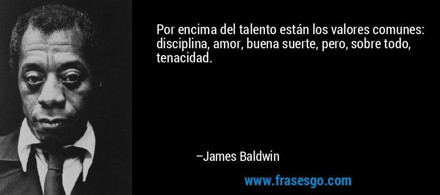 Por encima del talento están los valores comunes: disciplina, amor, buena suerte, pero, sobre todo, tenacidad. – James Baldwin