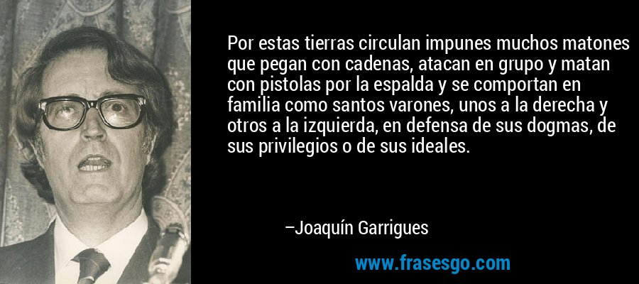 Por estas tierras circulan impunes muchos matones que pegan con cadenas, atacan en grupo y matan con pistolas por la espalda y se comportan en familia como santos varones, unos a la derecha y otros a la izquierda, en defensa de sus dogmas, de sus privilegios o de sus ideales. – Joaquín Garrigues