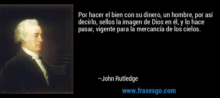 Por hacer el bien con su dinero, un hombre, por así decirlo, sellos la imagen de Dios en él, y lo hace pasar, vigente para la mercancía de los cielos. – John Rutledge
