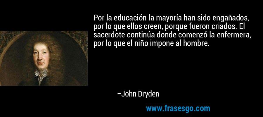 Por la educación la mayoría han sido engañados, por lo que ellos creen, porque fueron criados. El sacerdote continúa donde comenzó la enfermera, por lo que el niño impone al hombre. – John Dryden