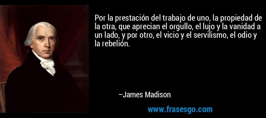 Por la prestación del trabajo de uno, la propiedad de la otra, que aprecian el orgullo, el lujo y la vanidad a un lado, y por otro, el vicio y el servilismo, el odio y la rebelión. – James Madison