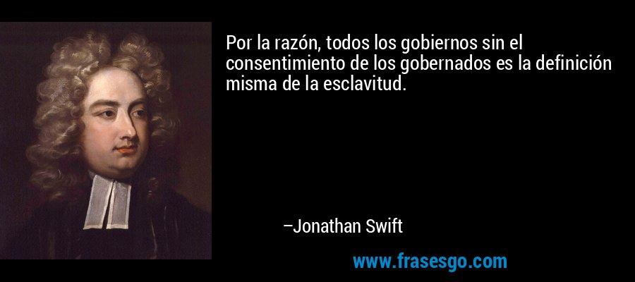 Por la razón, todos los gobiernos sin el consentimiento de los gobernados es la definición misma de la esclavitud. – Jonathan Swift