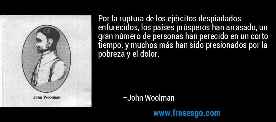 Por la ruptura de los ejércitos despiadados enfurecidos, los países prósperos han arrasado, un gran número de personas han perecido en un corto tiempo, y muchos más han sido presionados por la pobreza y el dolor. – John Woolman