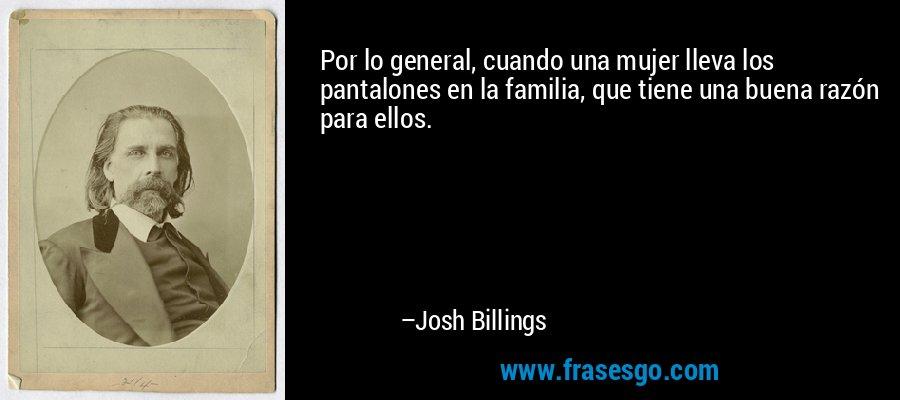 Por lo general, cuando una mujer lleva los pantalones en la familia, que tiene una buena razón para ellos. – Josh Billings
