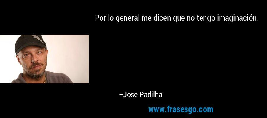 Por lo general me dicen que no tengo imaginación. – Jose Padilha