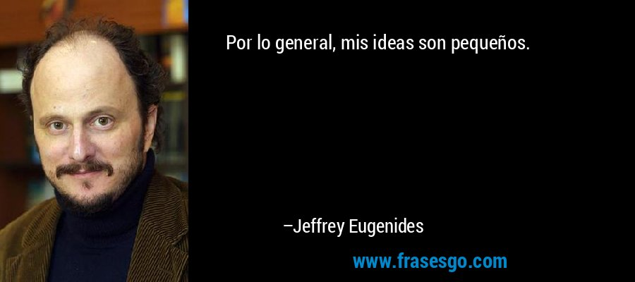 Por lo general, mis ideas son pequeños. – Jeffrey Eugenides