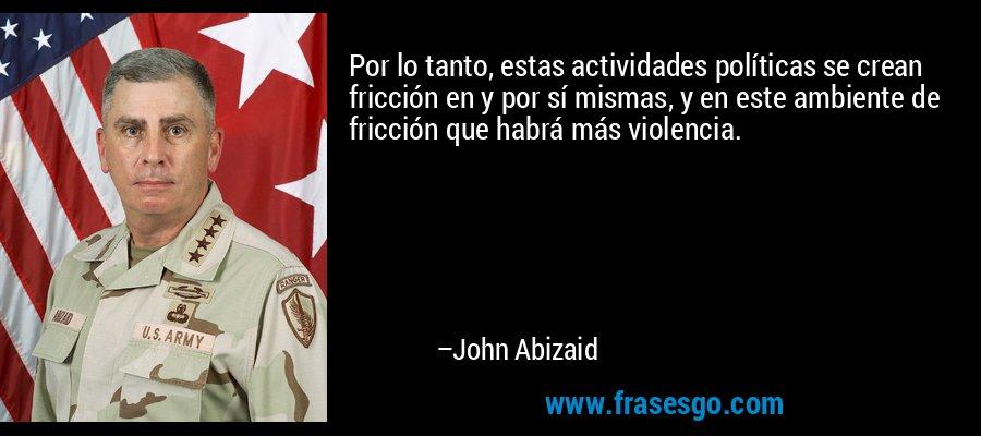 Por lo tanto, estas actividades políticas se crean fricción en y por sí mismas, y en este ambiente de fricción que habrá más violencia. – John Abizaid