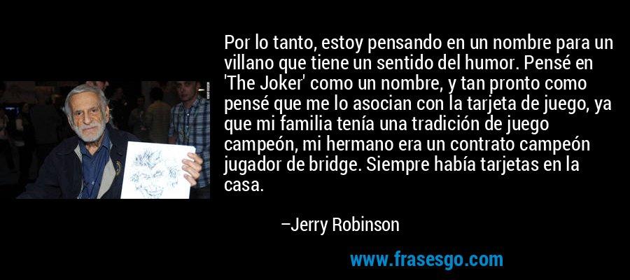 Por lo tanto, estoy pensando en un nombre para un villano que tiene un sentido del humor. Pensé en 'The Joker' como un nombre, y tan pronto como pensé que me lo asocian con la tarjeta de juego, ya que mi familia tenía una tradición de juego campeón, mi hermano era un contrato campeón jugador de bridge. Siempre había tarjetas en la casa. – Jerry Robinson