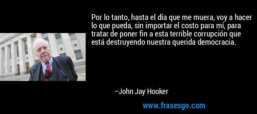 Por lo tanto, hasta el día que me muera, voy a hacer lo que pueda, sin importar el costo para mí, para tratar de poner fin a esta terrible corrupción que está destruyendo nuestra querida democracia. – John Jay Hooker