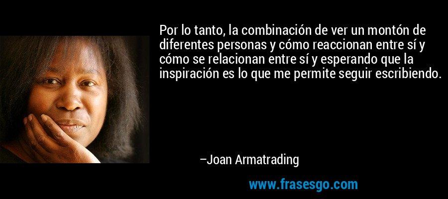 Por lo tanto, la combinación de ver un montón de diferentes personas y cómo reaccionan entre sí y cómo se relacionan entre sí y esperando que la inspiración es lo que me permite seguir escribiendo. – Joan Armatrading