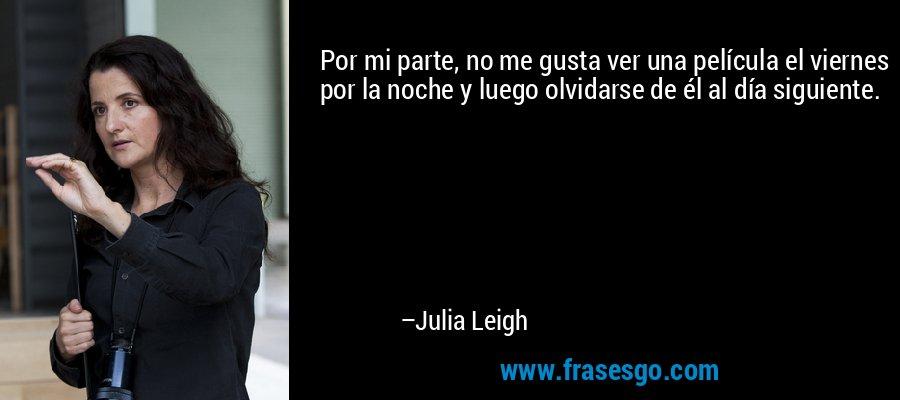 Por mi parte, no me gusta ver una película el viernes por la noche y luego olvidarse de él al día siguiente. – Julia Leigh