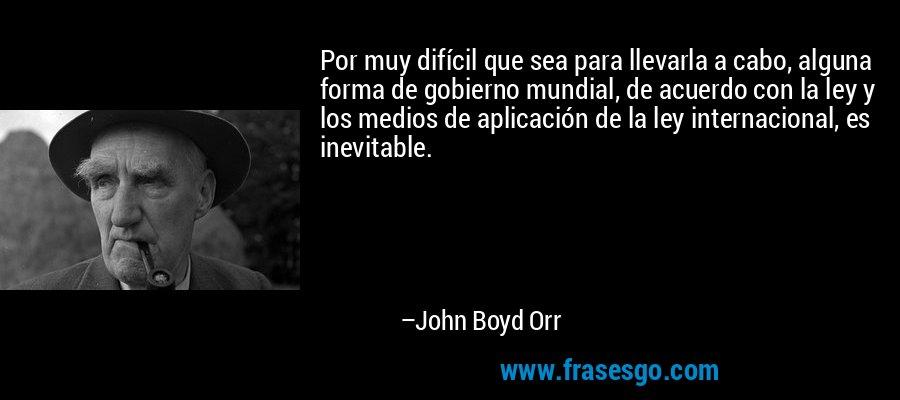 Por muy difícil que sea para llevarla a cabo, alguna forma de gobierno mundial, de acuerdo con la ley y los medios de aplicación de la ley internacional, es inevitable. – John Boyd Orr