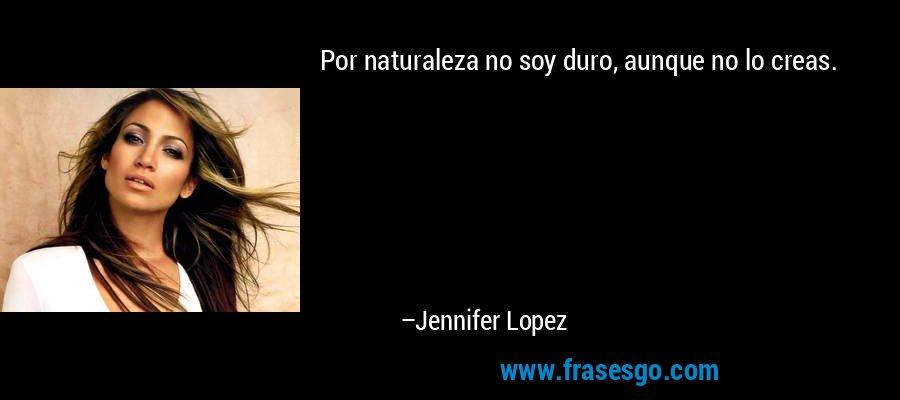 Por naturaleza no soy duro, aunque no lo creas. – Jennifer Lopez