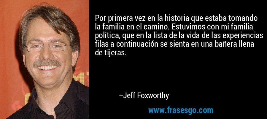 Por primera vez en la historia que estaba tomando la familia en el camino. Estuvimos con mi familia política, que en la lista de la vida de las experiencias filas a continuación se sienta en una bañera llena de tijeras. – Jeff Foxworthy
