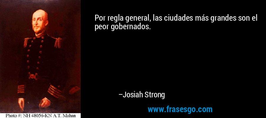 Por regla general, las ciudades más grandes son el peor gobernados. – Josiah Strong