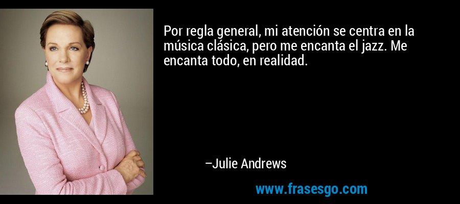 Por regla general, mi atención se centra en la música clásica, pero me encanta el jazz. Me encanta todo, en realidad. – Julie Andrews