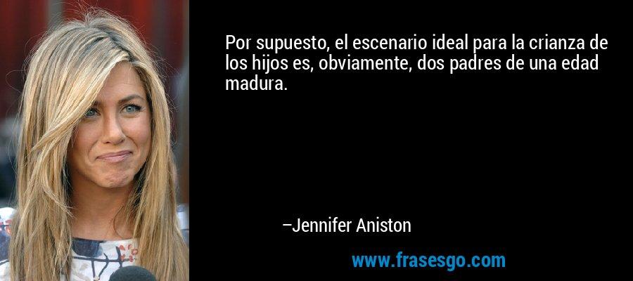 Por supuesto, el escenario ideal para la crianza de los hijos es, obviamente, dos padres de una edad madura. – Jennifer Aniston