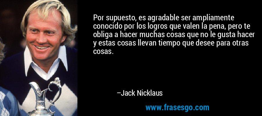 Por supuesto, es agradable ser ampliamente conocido por los logros que valen la pena, pero te obliga a hacer muchas cosas que no le gusta hacer y estas cosas llevan tiempo que desee para otras cosas. – Jack Nicklaus