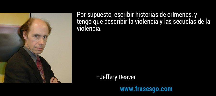 Por supuesto, escribir historias de crímenes, y tengo que describir la violencia y las secuelas de la violencia. – Jeffery Deaver