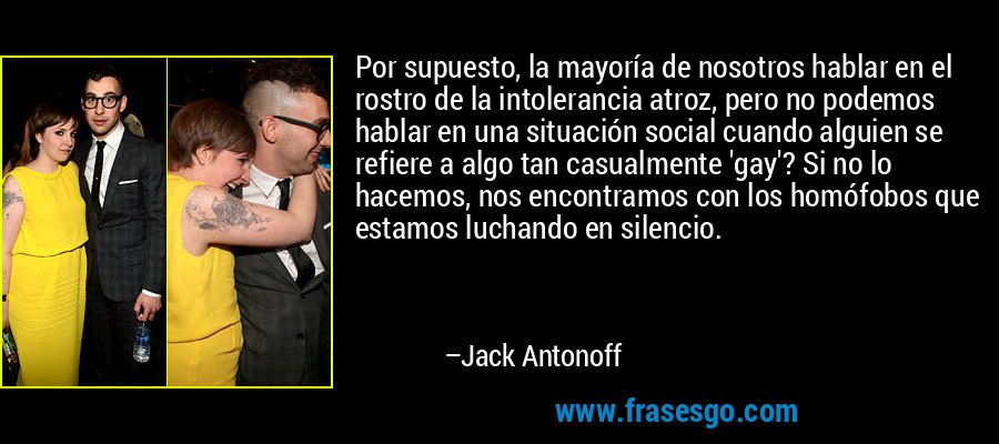 Por supuesto, la mayoría de nosotros hablar en el rostro de la intolerancia atroz, pero no podemos hablar en una situación social cuando alguien se refiere a algo tan casualmente 'gay'? Si no lo hacemos, nos encontramos con los homófobos que estamos luchando en silencio. – Jack Antonoff