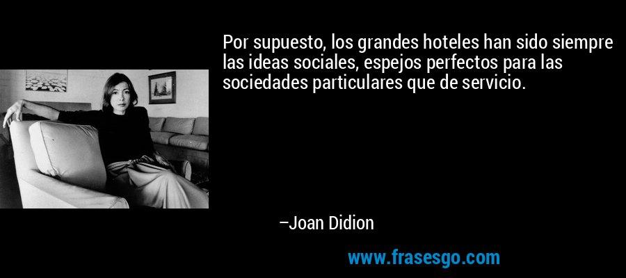 Por supuesto, los grandes hoteles han sido siempre las ideas sociales, espejos perfectos para las sociedades particulares que de servicio. – Joan Didion