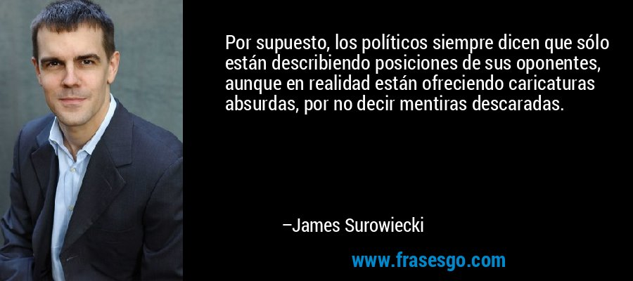 Por supuesto, los políticos siempre dicen que sólo están describiendo posiciones de sus oponentes, aunque en realidad están ofreciendo caricaturas absurdas, por no decir mentiras descaradas. – James Surowiecki