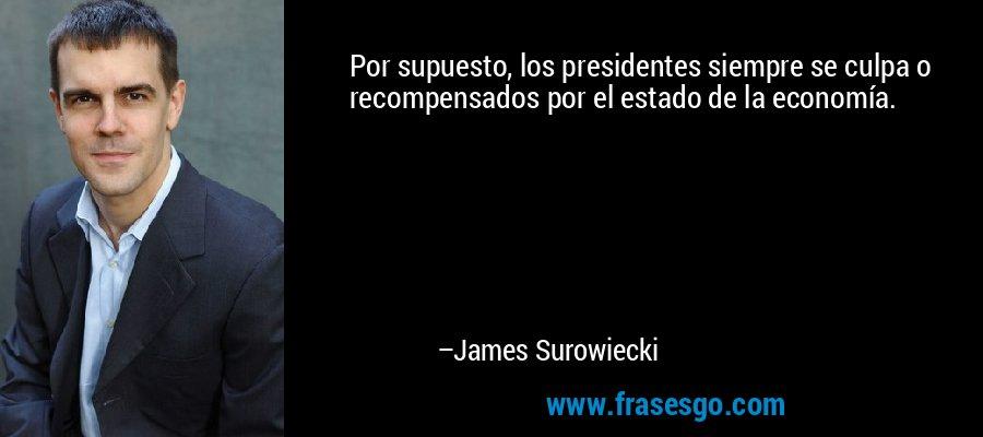 Por supuesto, los presidentes siempre se culpa o recompensados por el estado de la economía. – James Surowiecki