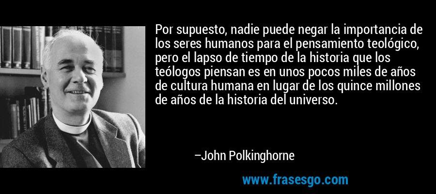 Por supuesto, nadie puede negar la importancia de los seres humanos para el pensamiento teológico, pero el lapso de tiempo de la historia que los teólogos piensan es en unos pocos miles de años de cultura humana en lugar de los quince millones de años de la historia del universo. – John Polkinghorne