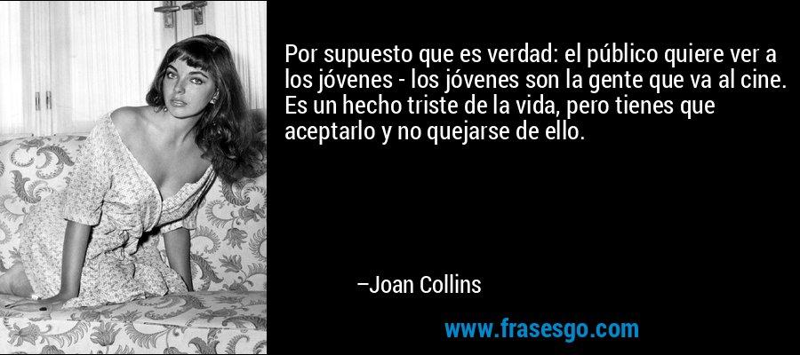 Por supuesto que es verdad: el público quiere ver a los jóvenes - los jóvenes son la gente que va al cine. Es un hecho triste de la vida, pero tienes que aceptarlo y no quejarse de ello. – Joan Collins