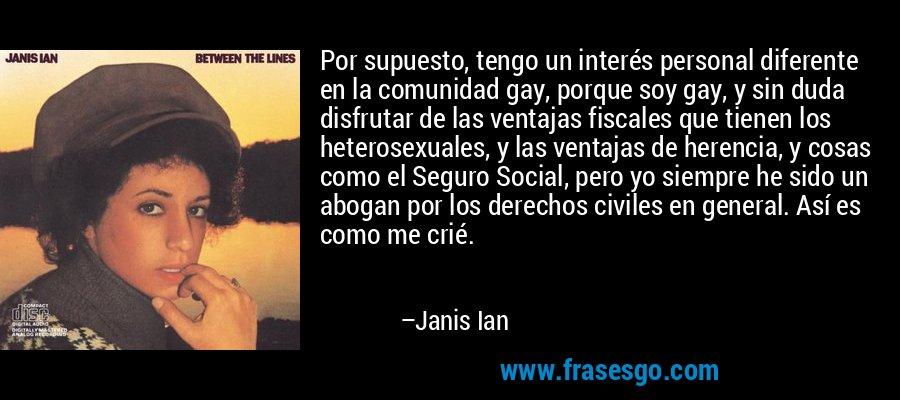 Por supuesto, tengo un interés personal diferente en la comunidad gay, porque soy gay, y sin duda disfrutar de las ventajas fiscales que tienen los heterosexuales, y las ventajas de herencia, y cosas como el Seguro Social, pero yo siempre he sido un abogan por los derechos civiles en general. Así es como me crié. – Janis Ian
