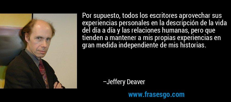 Por supuesto, todos los escritores aprovechar sus experiencias personales en la descripción de la vida del día a día y las relaciones humanas, pero que tienden a mantener a mis propias experiencias en gran medida independiente de mis historias. – Jeffery Deaver