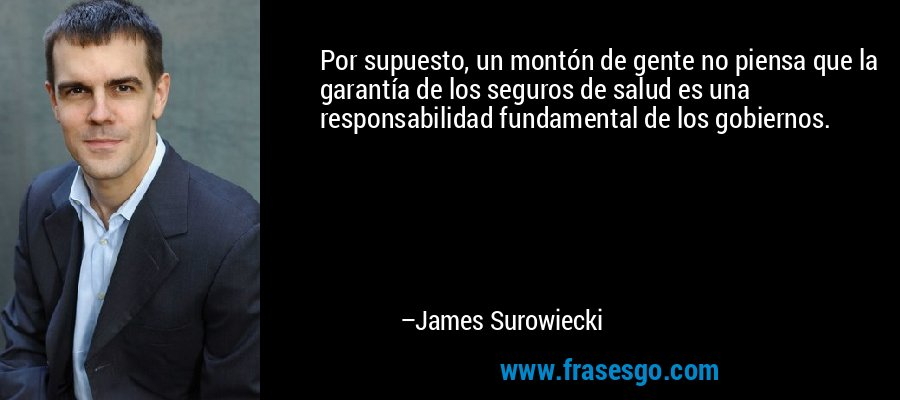 Por supuesto, un montón de gente no piensa que la garantía de los seguros de salud es una responsabilidad fundamental de los gobiernos. – James Surowiecki