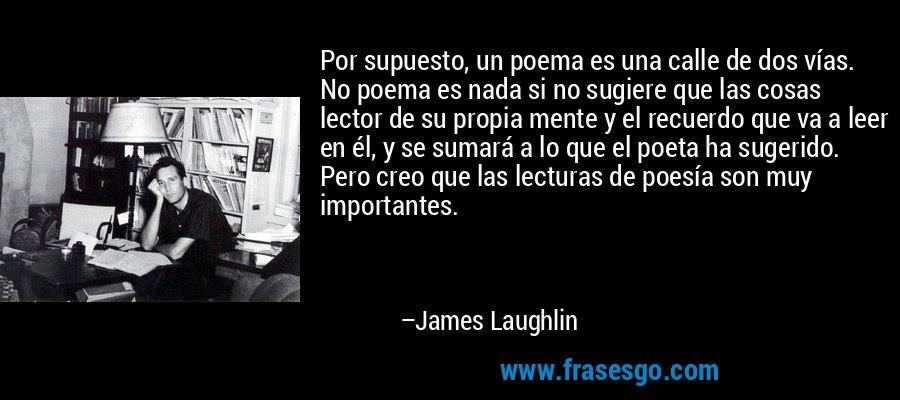 Por supuesto, un poema es una calle de dos vías. No poema es nada si no sugiere que las cosas lector de su propia mente y el recuerdo que va a leer en él, y se sumará a lo que el poeta ha sugerido. Pero creo que las lecturas de poesía son muy importantes. – James Laughlin