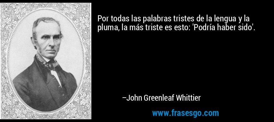 Por todas las palabras tristes de la lengua y la pluma, la más triste es esto: 'Podría haber sido'. – John Greenleaf Whittier