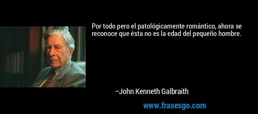 Por todo pero el patológicamente romántico, ahora se reconoce que ésta no es la edad del pequeño hombre. – John Kenneth Galbraith