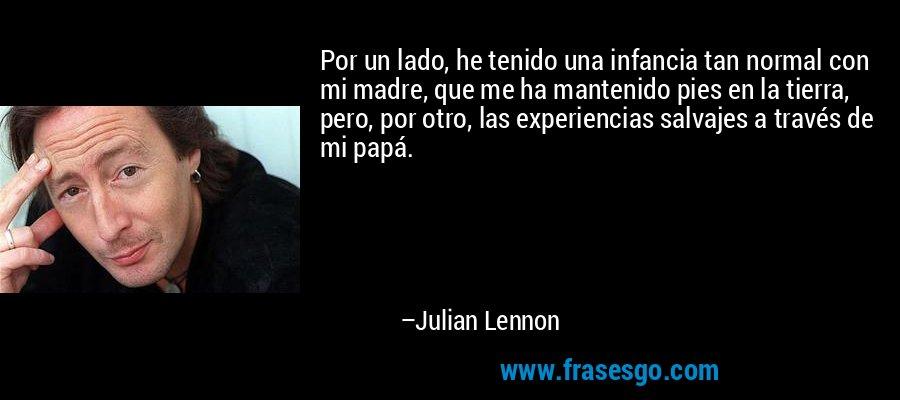 Por un lado, he tenido una infancia tan normal con mi madre, que me ha mantenido pies en la tierra, pero, por otro, las experiencias salvajes a través de mi papá. – Julian Lennon