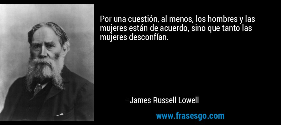 Por una cuestión, al menos, los hombres y las mujeres están de acuerdo, sino que tanto las mujeres desconfían. – James Russell Lowell