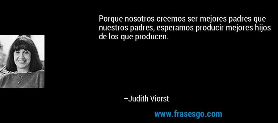 Porque nosotros creemos ser mejores padres que nuestros padres, esperamos producir mejores hijos de los que producen. – Judith Viorst