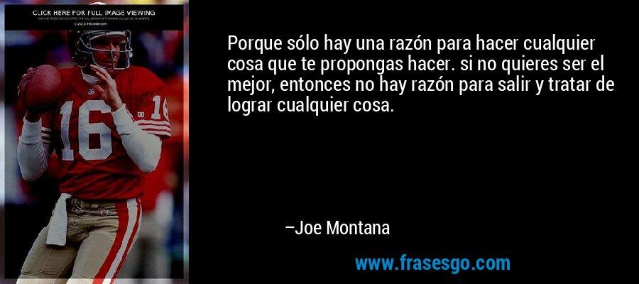 Porque sólo hay una razón para hacer cualquier cosa que te propongas hacer. si no quieres ser el mejor, entonces no hay razón para salir y tratar de lograr cualquier cosa. – Joe Montana