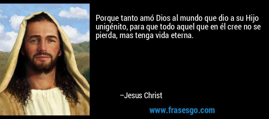 Porque tanto amó Dios al mundo que dio a su Hijo unigénito, para que todo aquel que en él cree no se pierda, mas tenga vida eterna. – Jesus Christ