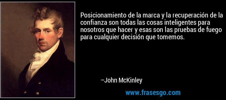 Posicionamiento de la marca y la recuperación de la confianza son todas las cosas inteligentes para nosotros que hacer y esas son las pruebas de fuego para cualquier decisión que tomemos. – John McKinley