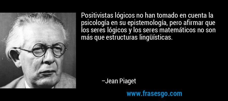 Positivistas lógicos no han tomado en cuenta la psicología en su epistemología, pero afirmar que los seres lógicos y los seres matemáticos no son más que estructuras lingüísticas. – Jean Piaget
