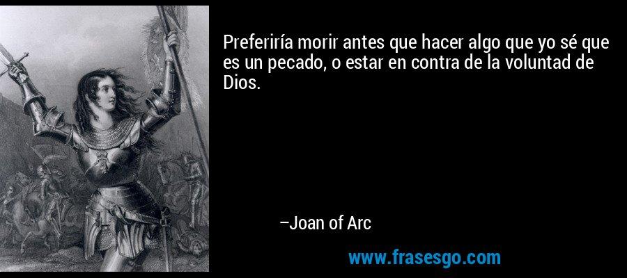 Preferiría morir antes que hacer algo que yo sé que es un pecado, o estar en contra de la voluntad de Dios. – Joan of Arc