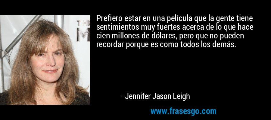 Prefiero estar en una película que la gente tiene sentimientos muy fuertes acerca de lo que hace cien millones de dólares, pero que no pueden recordar porque es como todos los demás. – Jennifer Jason Leigh